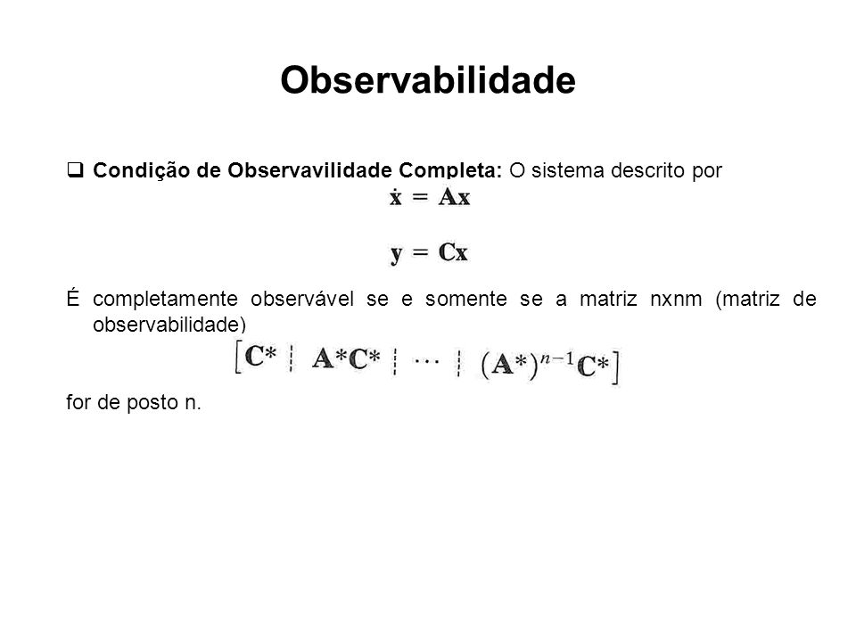 Observabilidade Condição de Observavilidade Completa: O sistema descrito por É completamente observável se e somente se a matriz nxnm (matriz de obser