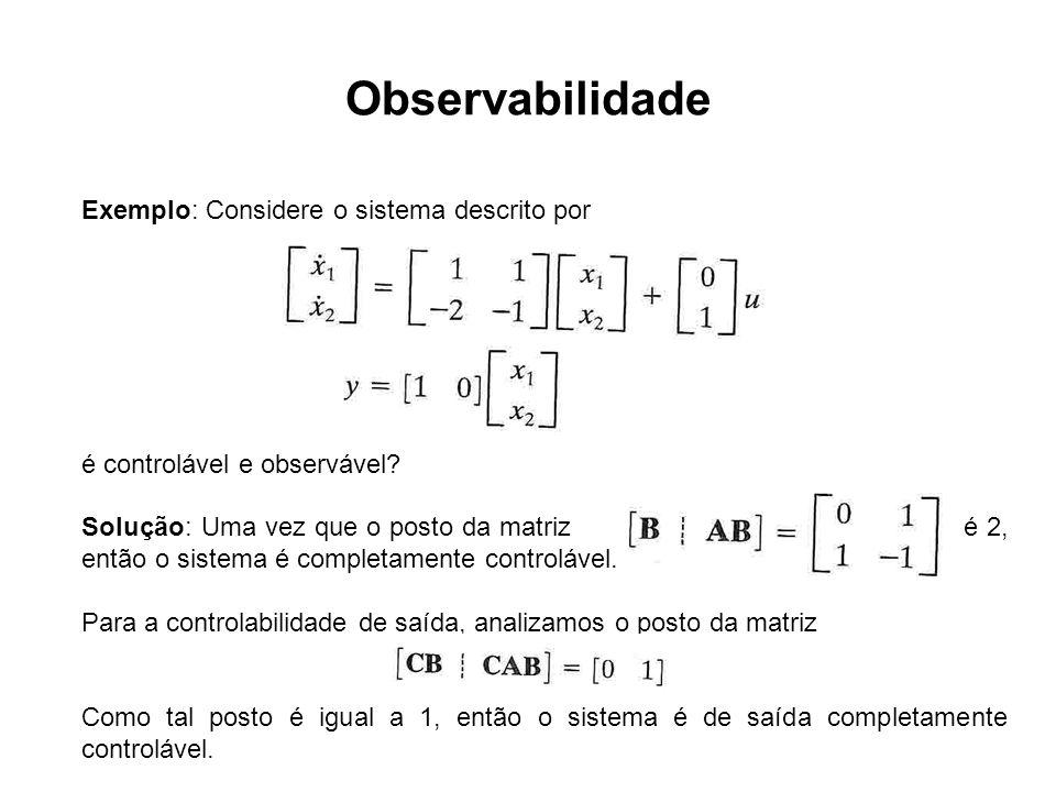 Observabilidade Exemplo: Considere o sistema descrito por é controlável e observável? Solução: Uma vez que o posto da matriz é 2, então o sistema é co