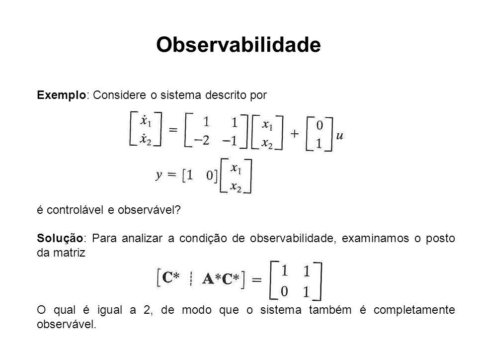 Observabilidade Exemplo: Considere o sistema descrito por é controlável e observável? Solução: Para analizar a condição de observabilidade, examinamos