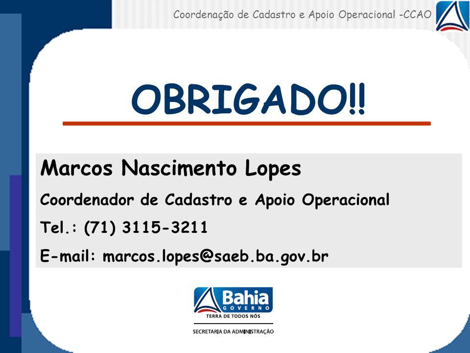 OBRIGADO!! Marcos Nascimento Lopes Coordenador de Cadastro e Apoio Operacional Tel.: (71) 3115-3211 E-mail: marcos.lopes@saeb.ba.gov.br Coordenação de
