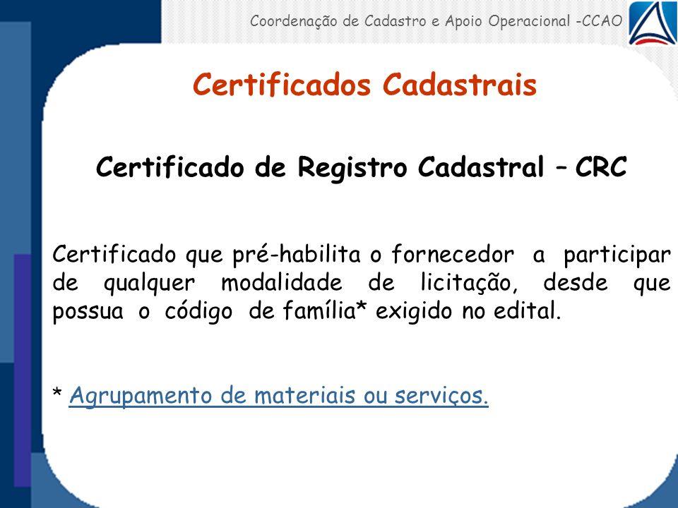Coordenação de Cadastro e Apoio Operacional -CCAO Certificado de Registro Simplificado – CRS C ertificado que pré-habilita o fornecedor desde que possua o código de família exigido no edital, a participar de licitação: a) Cujo valor não exceda ao limite estabelecido na modalidade convite (R$ 56.000,00); b) Até R$ 80.000,00 quando exclusivas a participação de Microempresas – ME e Empresa de Pequeno Porte.
