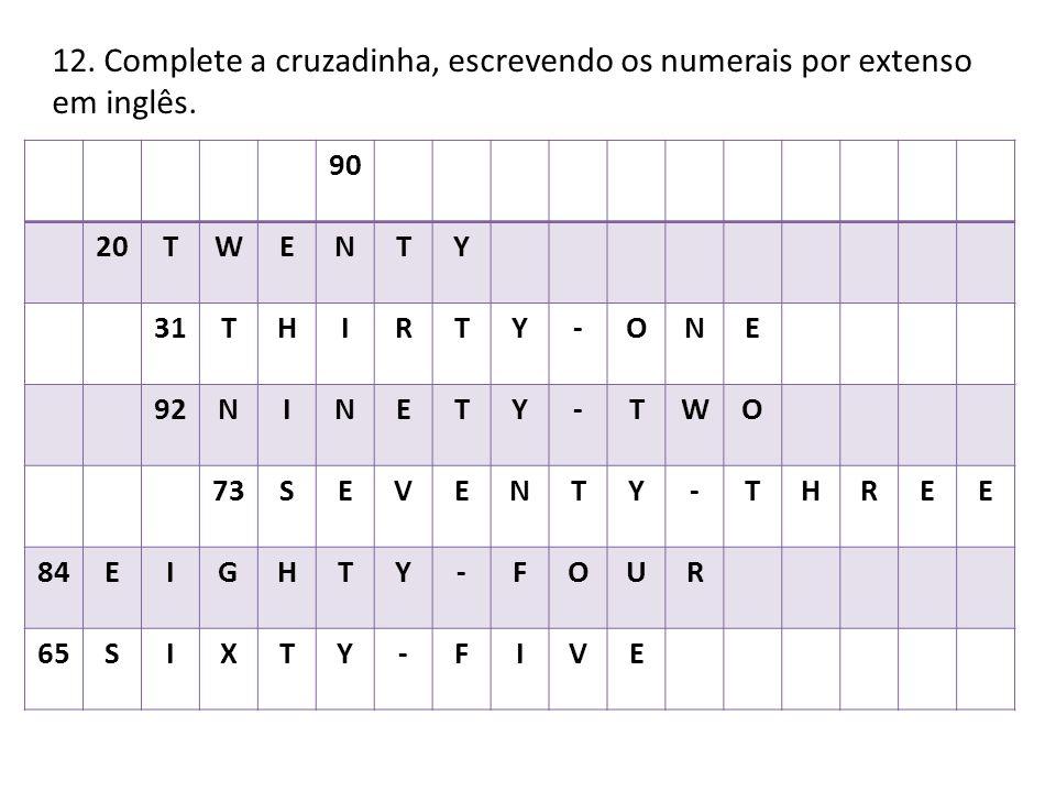 12. Complete a cruzadinha, escrevendo os numerais por extenso em inglês. 90 20TWENTY 31THIRTY-ONE 92NINETY-TWO 73SEVENTY-THREE 84EIGHTY-FOUR 65SIXTY-F