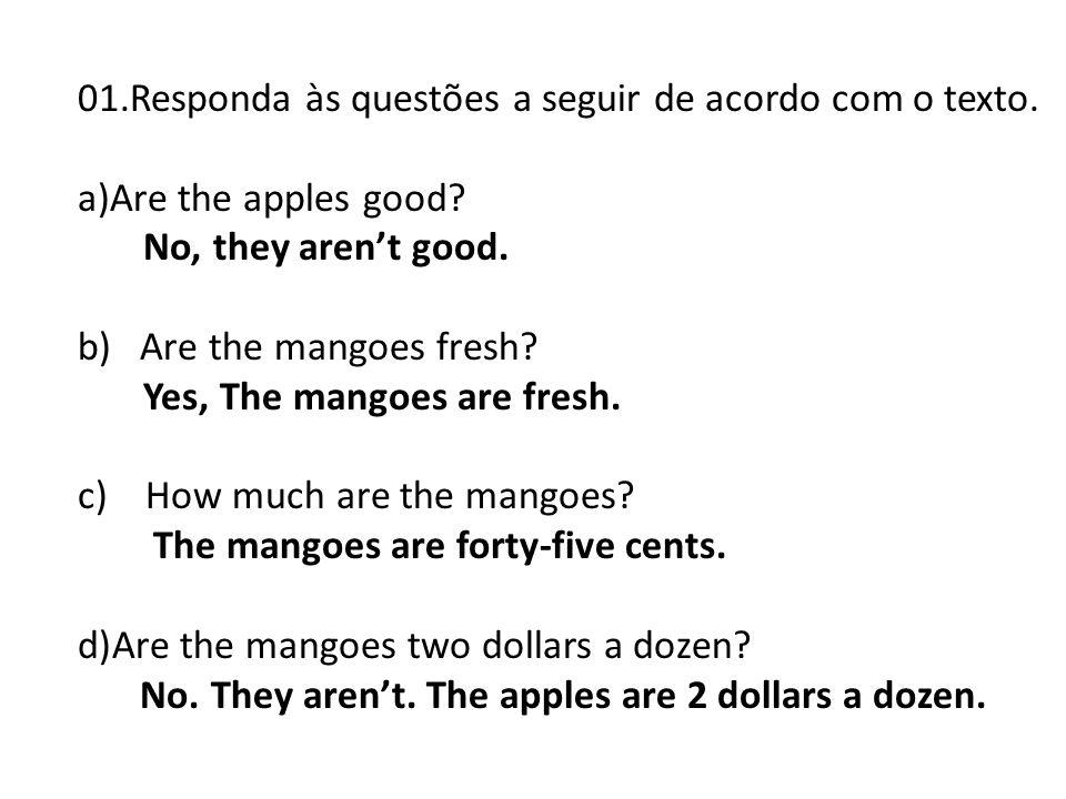 01.Responda às questões a seguir de acordo com o texto. a)Are the apples good? No, they arent good. b) Are the mangoes fresh? Yes, The mangoes are fre