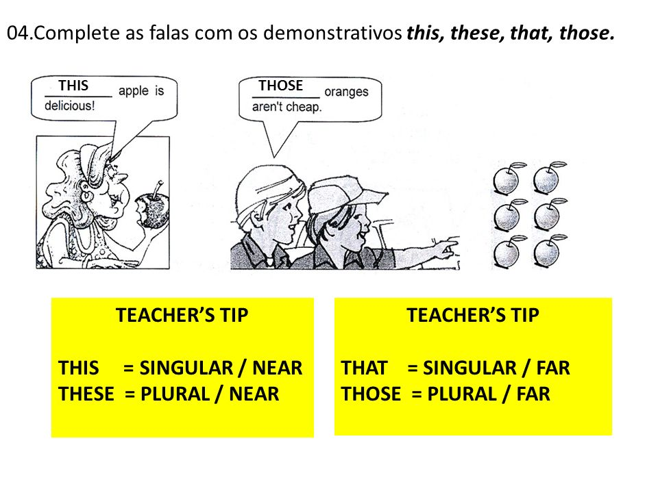 04.Complete as falas com os demonstrativos this, these, that, those. THISTHOSE TEACHERS TIP THIS = SINGULAR / NEAR THESE = PLURAL / NEAR TEACHERS TIP