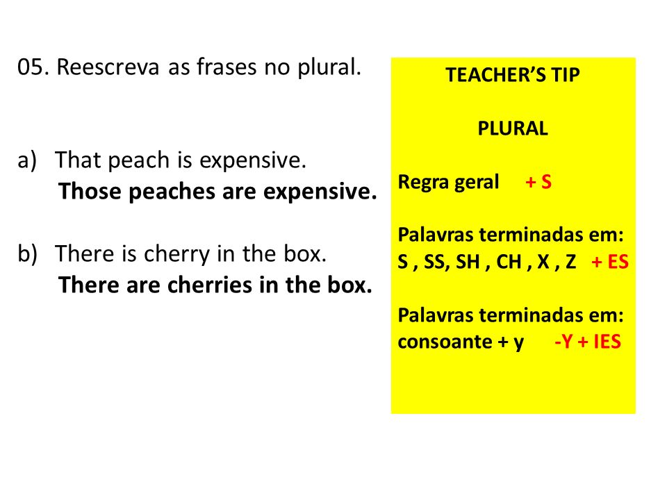 05. Reescreva as frases no plural. a)That peach is expensive. Those peaches are expensive. b)There is cherry in the box. There are cherries in the box