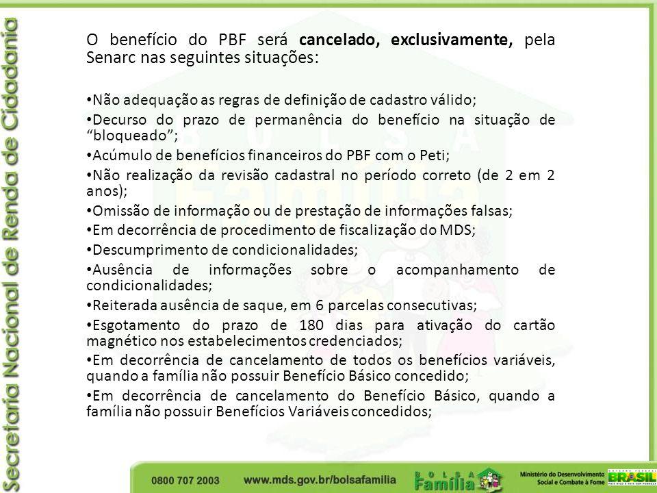 O benefício do PBF será cancelado, exclusivamente, pela Senarc nas seguintes situações: Não adequação as regras de definição de cadastro válido; Decur