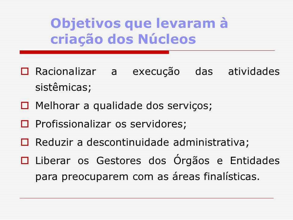 Objetivos que levaram à criação dos Núcleos Racionalizar a execução das atividades sistêmicas; Melhorar a qualidade dos serviços; Profissionalizar os