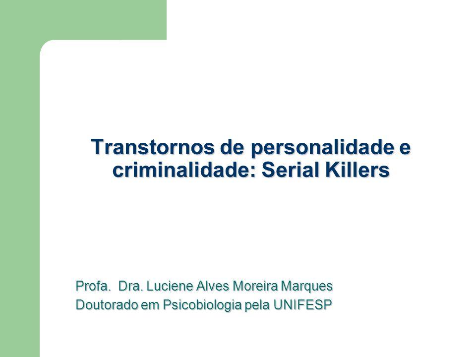 Transtornos de personalidade e criminalidade: Serial Killers Profa. Dra. Luciene Alves Moreira Marques Doutorado em Psicobiologia pela UNIFESP