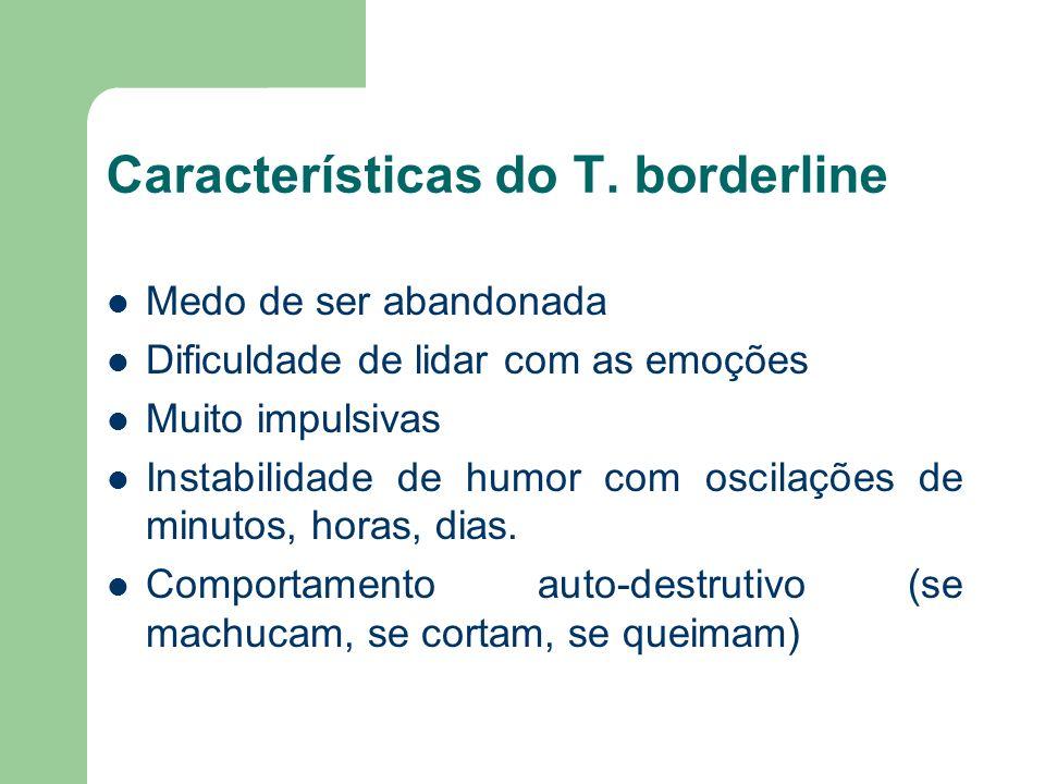Características do T. borderline Medo de ser abandonada Dificuldade de lidar com as emoções Muito impulsivas Instabilidade de humor com oscilações de