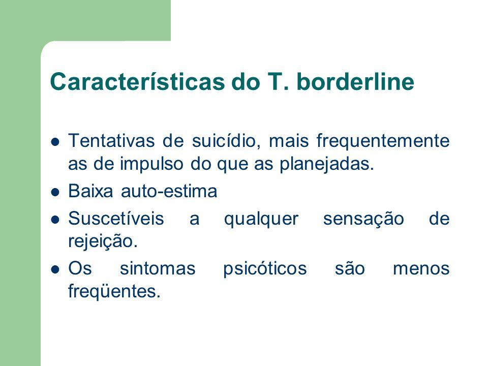 Características do T. borderline Tentativas de suicídio, mais frequentemente as de impulso do que as planejadas. Baixa auto-estima Suscetíveis a qualq