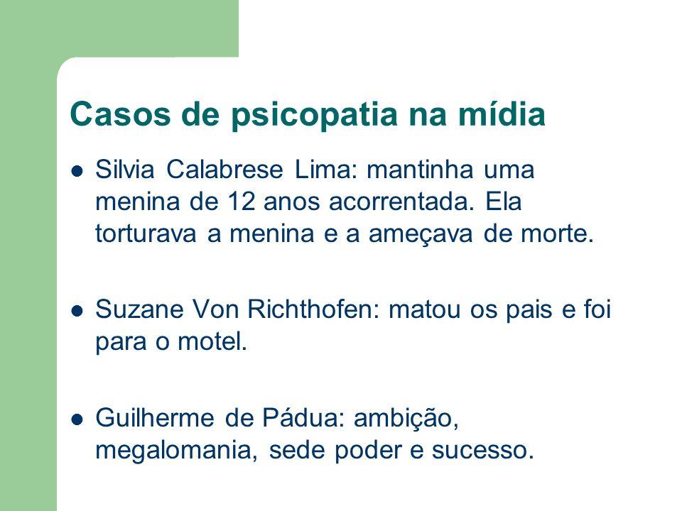 Casos de psicopatia na mídia Silvia Calabrese Lima: mantinha uma menina de 12 anos acorrentada. Ela torturava a menina e a ameçava de morte. Suzane Vo