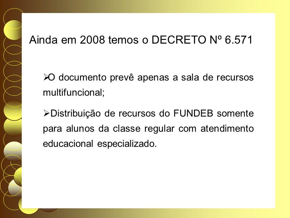 Ainda em 2008 temos o DECRETO Nº 6.571 O documento prevê apenas a sala de recursos multifuncional; Distribuição de recursos do FUNDEB somente para alunos da classe regular com atendimento educacional especializado.