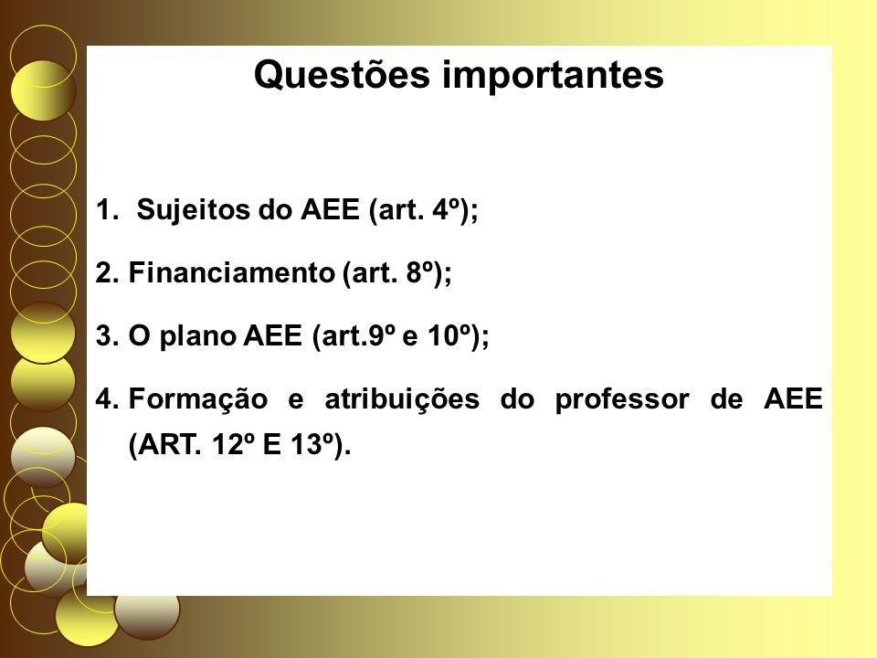 Questões importantes 1. Sujeitos do AEE (art. 4º); 2.Financiamento (art. 8º); 3.O plano AEE (art.9º e 10º); 4.Formação e atribuições do professor de A