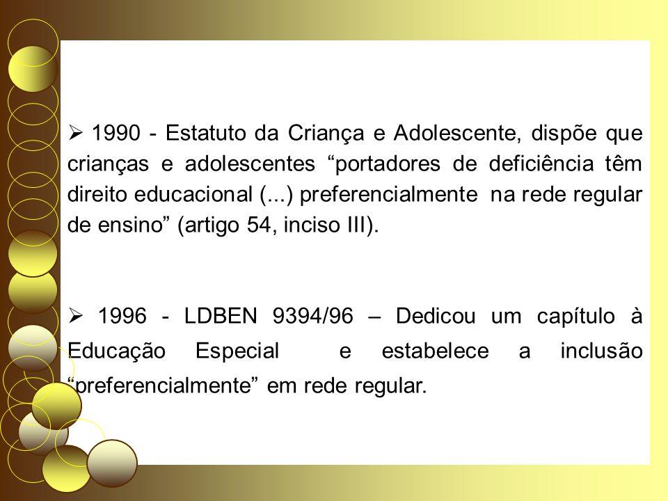 1990 - Estatuto da Criança e Adolescente, dispõe que crianças e adolescentes portadores de deficiência têm direito educacional (...) preferencialmente na rede regular de ensino (artigo 54, inciso III).