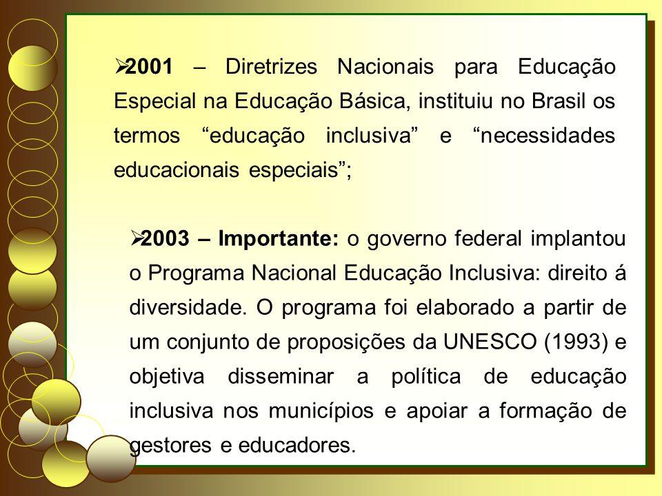 2001 – Diretrizes Nacionais para Educação Especial na Educação Básica, instituiu no Brasil os termos educação inclusiva e necessidades educacionais especiais; 2003 – Importante: o governo federal implantou o Programa Nacional Educação Inclusiva: direito á diversidade.