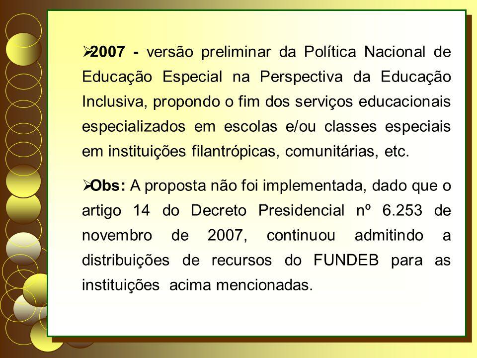 2007 - versão preliminar da Política Nacional de Educação Especial na Perspectiva da Educação Inclusiva, propondo o fim dos serviços educacionais especializados em escolas e/ou classes especiais em instituições filantrópicas, comunitárias, etc.