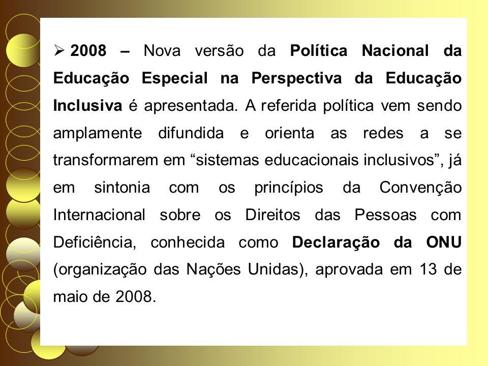 2008 – Nova versão da Política Nacional da Educação Especial na Perspectiva da Educação Inclusiva é apresentada. A referida política vem sendo amplame