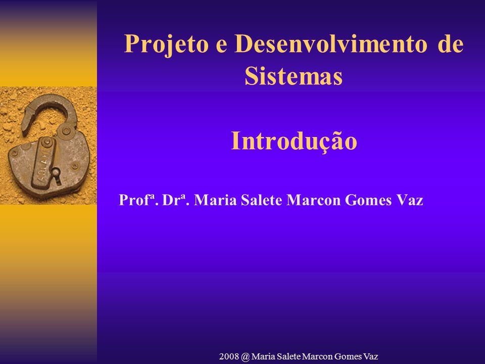 2008 @ Maria Salete Marcon Gomes Vaz Projeto e Desenvolvimento de Sistemas Introdução Profª. Drª. Maria Salete Marcon Gomes Vaz