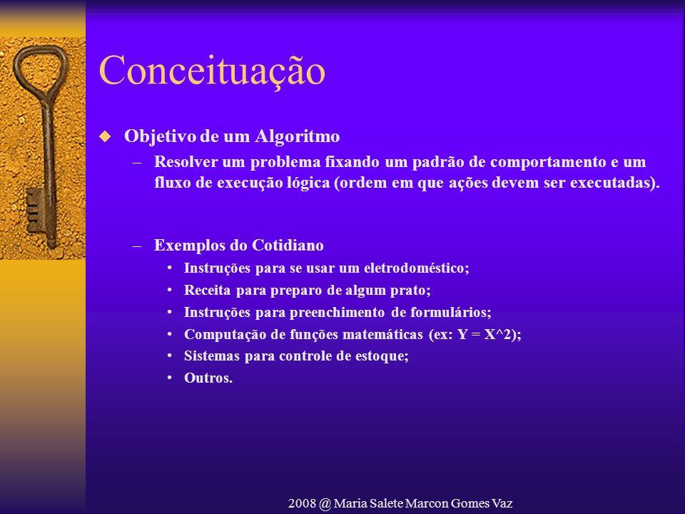 2008 @ Maria Salete Marcon Gomes Vaz Conceituação Objetivo de um Algoritmo –Resolver um problema fixando um padrão de comportamento e um fluxo de exec