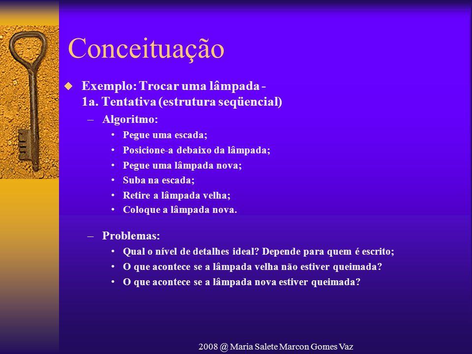 2008 @ Maria Salete Marcon Gomes Vaz Conceituação Exemplo: Trocar uma lâmpada - 1a. Tentativa (estrutura seqüencial) –Algoritmo: Pegue uma escada; Pos