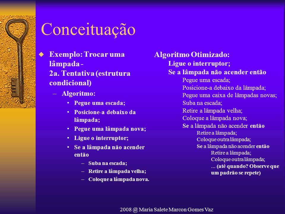 2008 @ Maria Salete Marcon Gomes Vaz Conceituação Exemplo: Trocar uma lâmpada - 2a. Tentativa (estrutura condicional) –Algoritmo: Pegue uma escada; Po