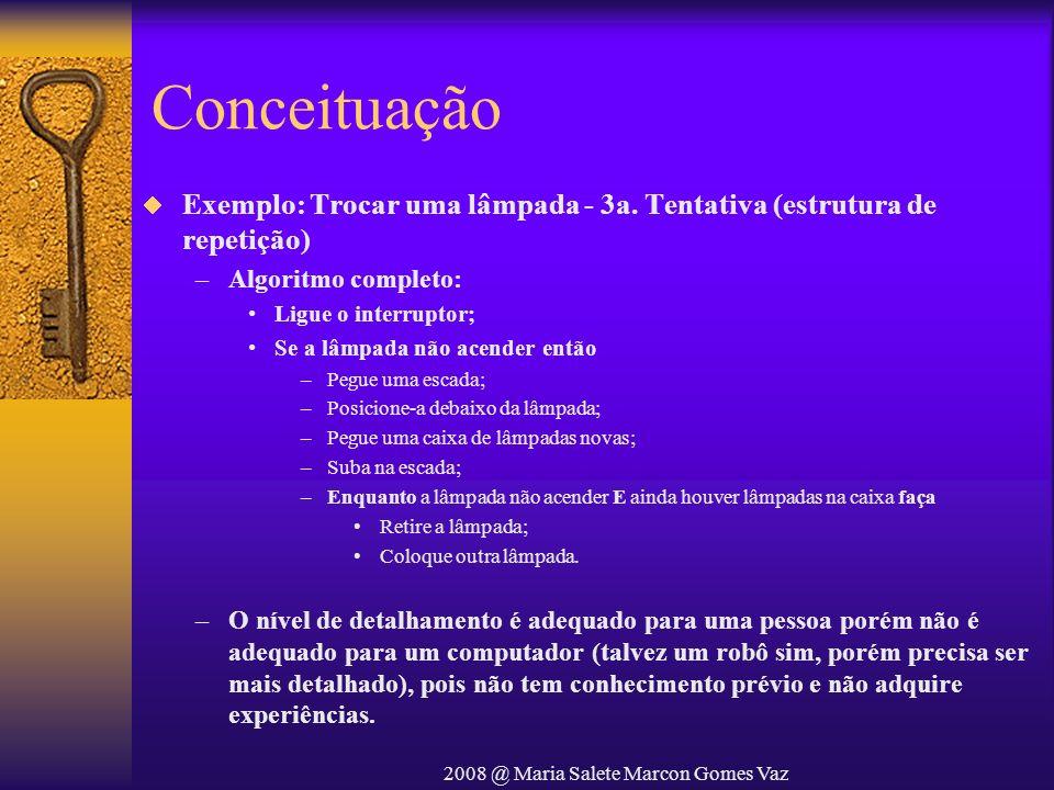 2008 @ Maria Salete Marcon Gomes Vaz Conceituação Exemplo: Trocar uma lâmpada - 3a. Tentativa (estrutura de repetição) –Algoritmo completo: Ligue o in