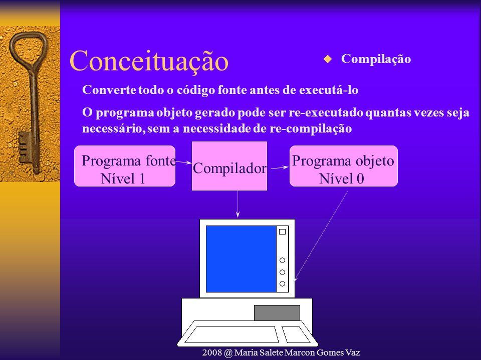 2008 @ Maria Salete Marcon Gomes Vaz Conceituação Programa fonte Nível 1 Compilador Programa objeto Nível 0 Converte todo o código fonte antes de exec