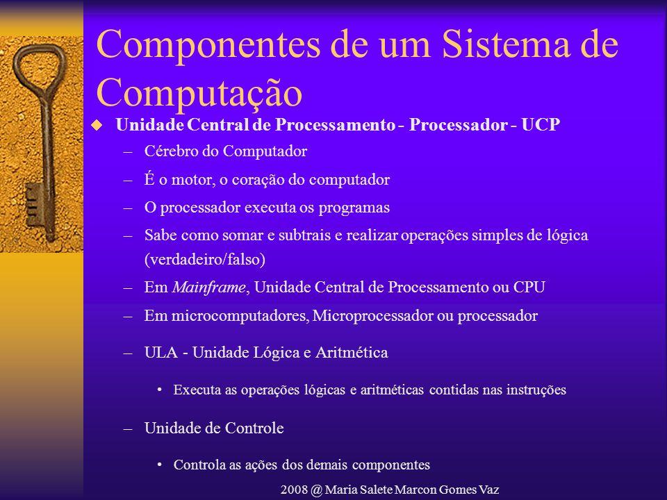 2008 @ Maria Salete Marcon Gomes Vaz Componentes de um Sistema de Computação Unidade Central de Processamento - Processador - UCP –Cérebro do Computad