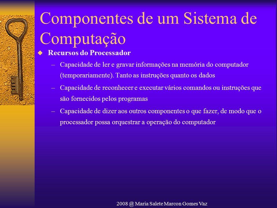 2008 @ Maria Salete Marcon Gomes Vaz Componentes de um Sistema de Computação Recursos do Processador –Capacidade de ler e gravar informações na memóri