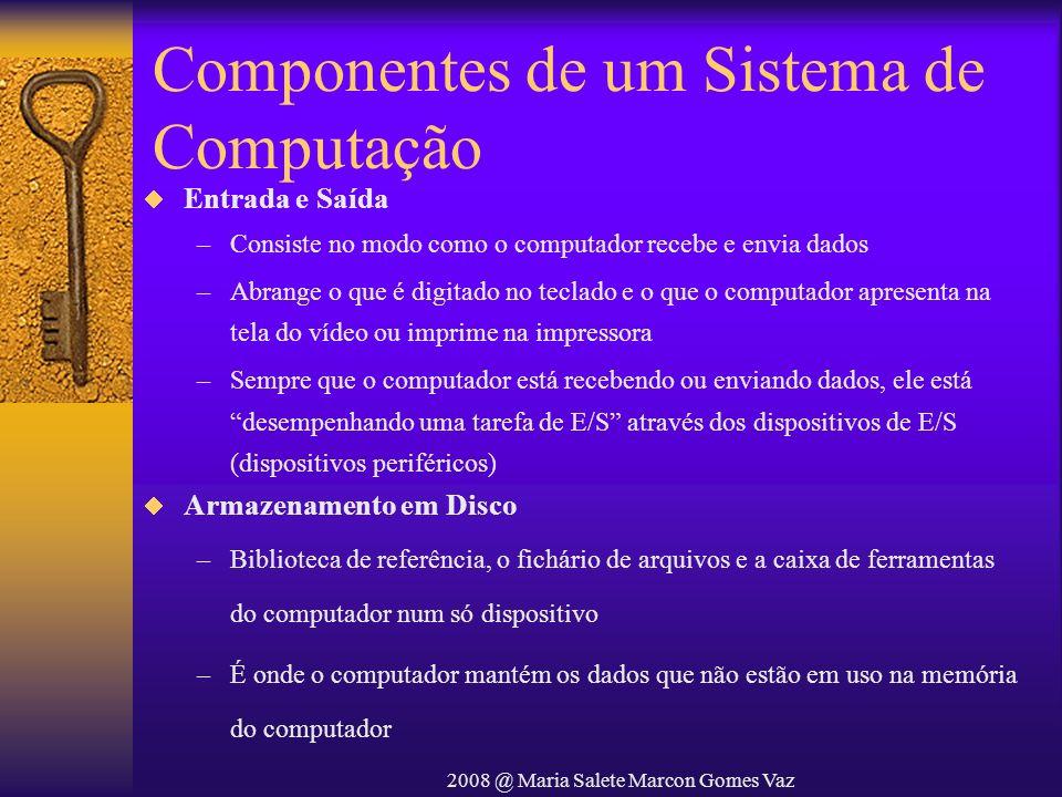 2008 @ Maria Salete Marcon Gomes Vaz Componentes de um Sistema de Computação Entrada e Saída –Consiste no modo como o computador recebe e envia dados