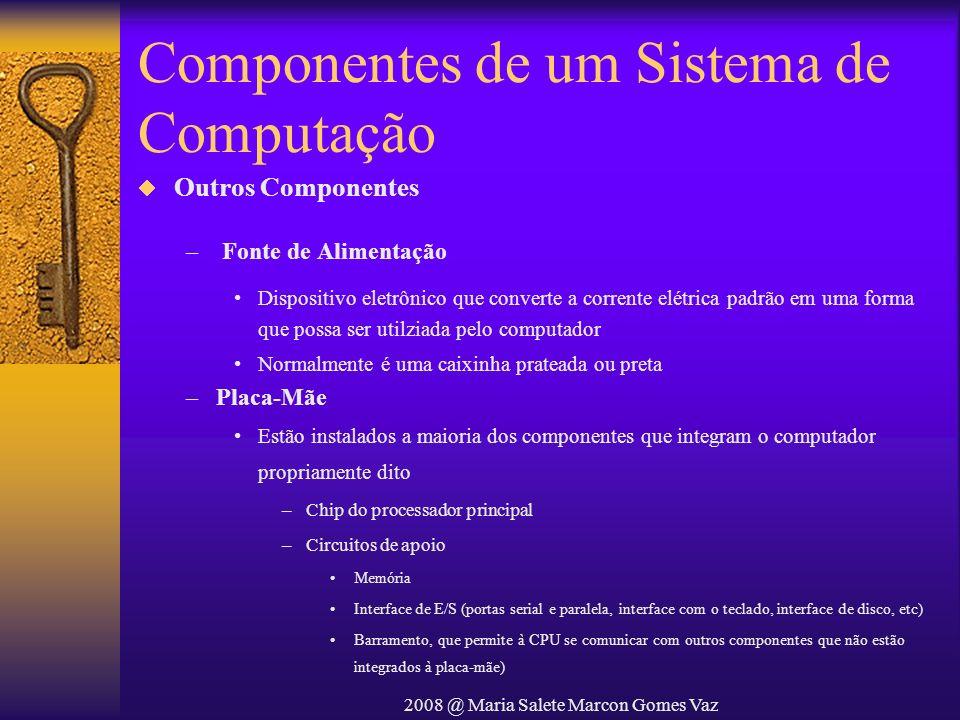 2008 @ Maria Salete Marcon Gomes Vaz Componentes de um Sistema de Computação Outros Componentes – Fonte de Alimentação Dispositivo eletrônico que conv
