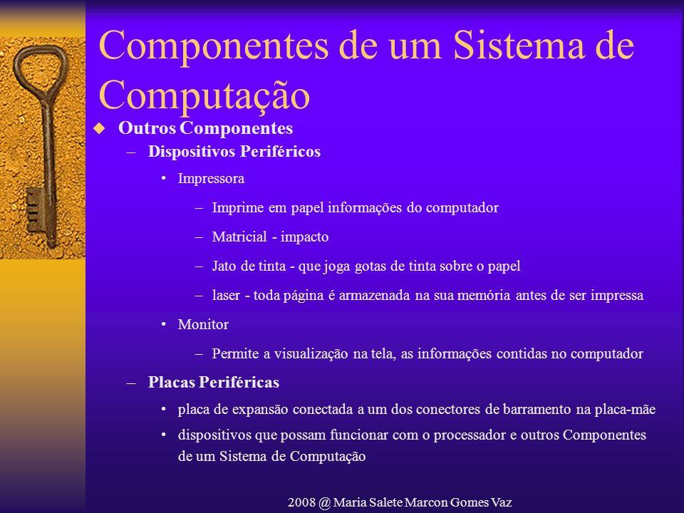 2008 @ Maria Salete Marcon Gomes Vaz Componentes de um Sistema de Computação Outros Componentes –Dispositivos Periféricos Impressora –Imprime em papel