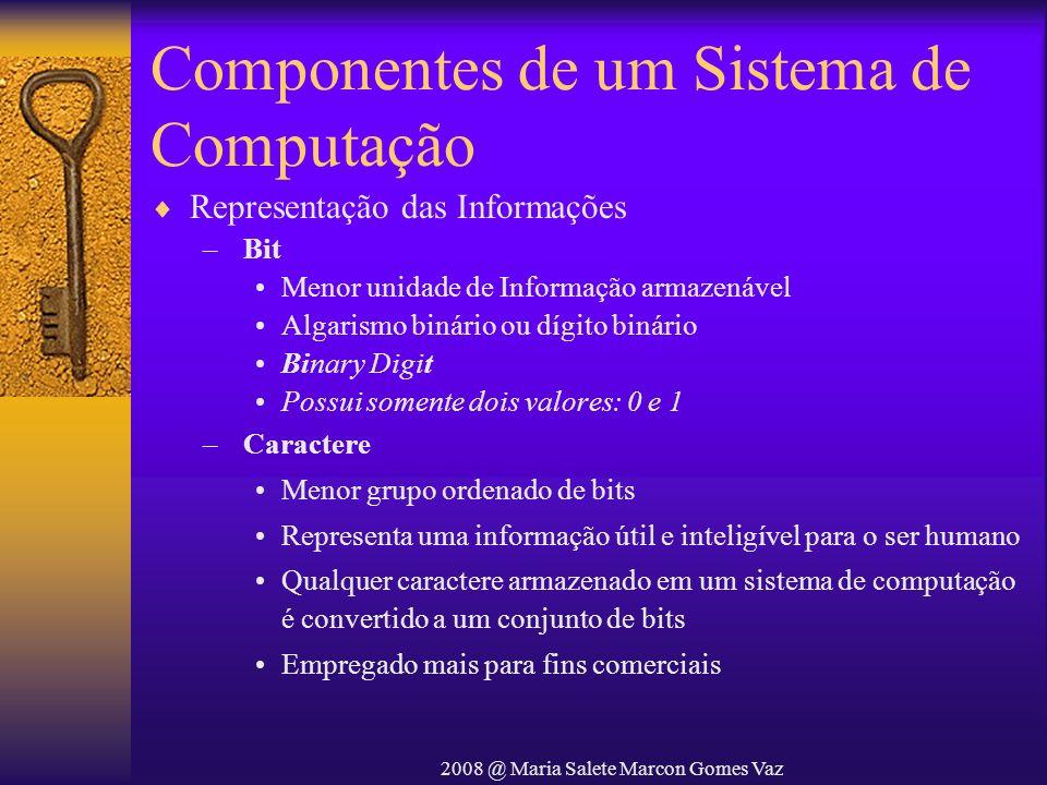 2008 @ Maria Salete Marcon Gomes Vaz Componentes de um Sistema de Computação Representação das Informações – Bit Menor unidade de Informação armazenáv