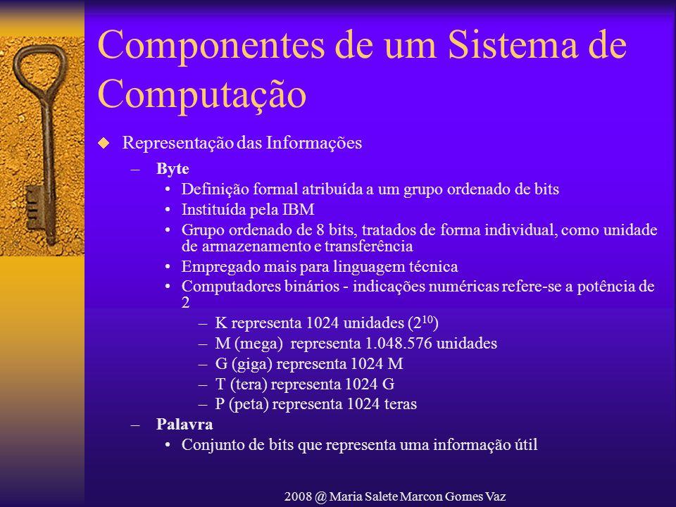 2008 @ Maria Salete Marcon Gomes Vaz Componentes de um Sistema de Computação Representação das Informações – Byte Definição formal atribuída a um grup