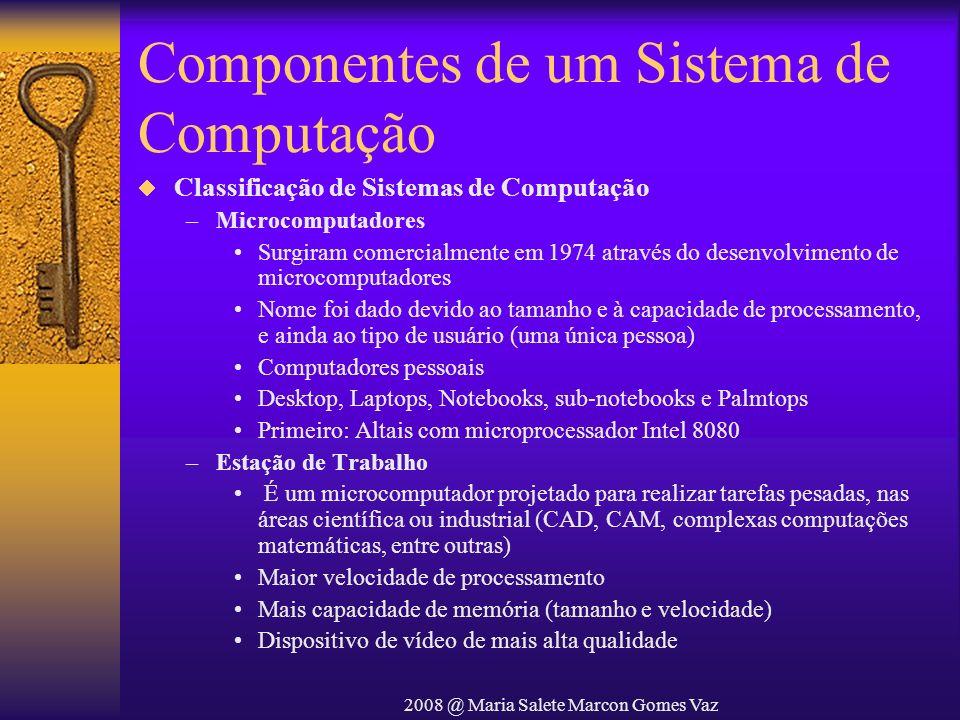 2008 @ Maria Salete Marcon Gomes Vaz Componentes de um Sistema de Computação Classificação de Sistemas de Computação –Microcomputadores Surgiram comer