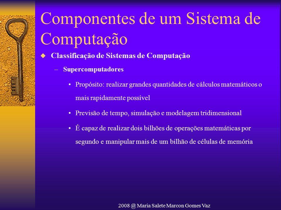 2008 @ Maria Salete Marcon Gomes Vaz Componentes de um Sistema de Computação Classificação de Sistemas de Computação –Supercomputadores Propósito: rea
