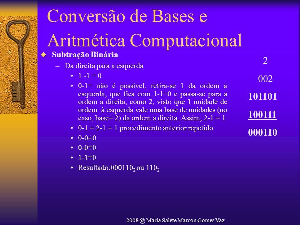 2008 @ Maria Salete Marcon Gomes Vaz Conversão de Bases e Aritmética Computacional Subtração Binária –Da direita para a esquerda 1 -1 = 0 0-1= não é p