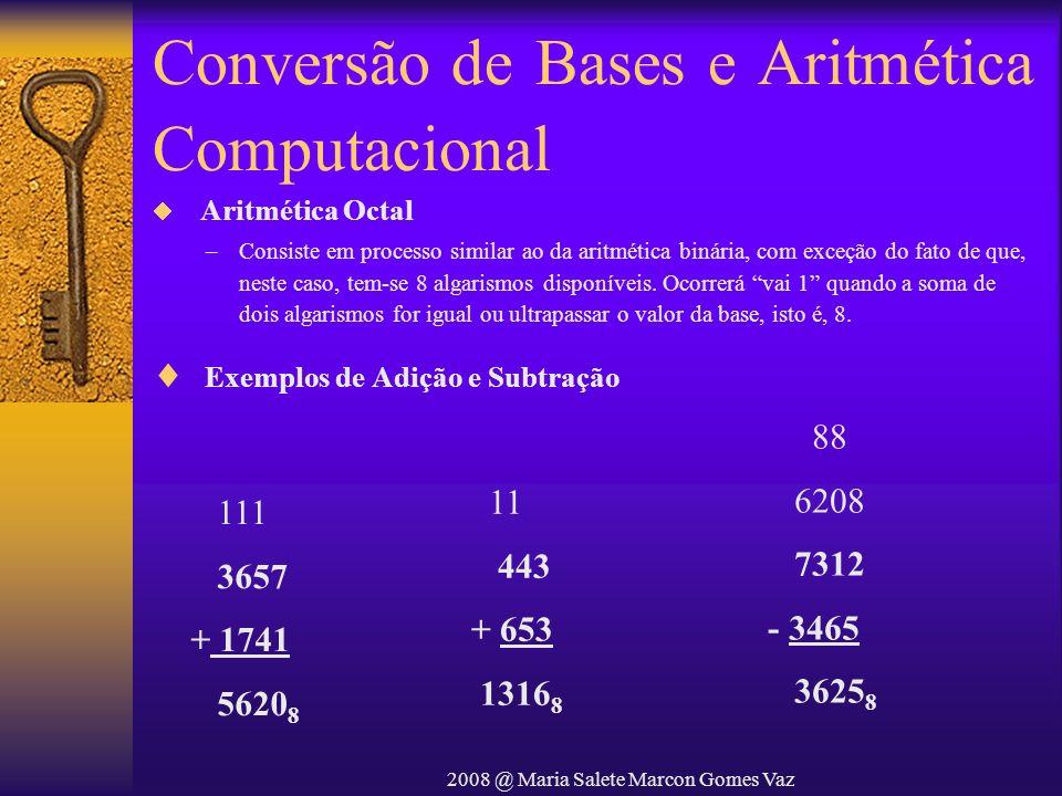 2008 @ Maria Salete Marcon Gomes Vaz Conversão de Bases e Aritmética Computacional 11 443 + 653 1316 8 88 6208 7312 - 3465 3625 8 111 3657 + 1741 5620