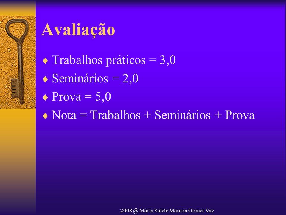 2008 @ Maria Salete Marcon Gomes Vaz Avaliação Trabalhos práticos = 3,0 Seminários = 2,0 Prova = 5,0 Nota = Trabalhos + Seminários + Prova