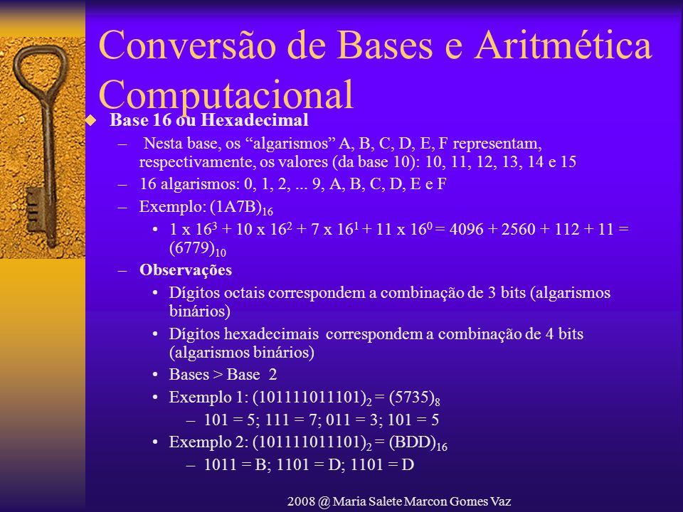 2008 @ Maria Salete Marcon Gomes Vaz Conversão de Bases e Aritmética Computacional Base 16 ou Hexadecimal – Nesta base, os algarismos A, B, C, D, E, F