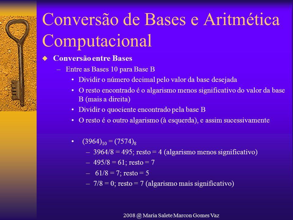 2008 @ Maria Salete Marcon Gomes Vaz Conversão de Bases e Aritmética Computacional Conversão entre Bases –Entre as Bases 10 para Base B Dividir o núme