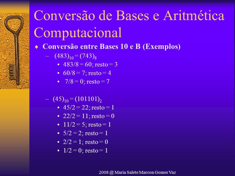 2008 @ Maria Salete Marcon Gomes Vaz Conversão de Bases e Aritmética Computacional Conversão entre Bases 10 e B (Exemplos) – (483) 10 = (743) 8 483/8