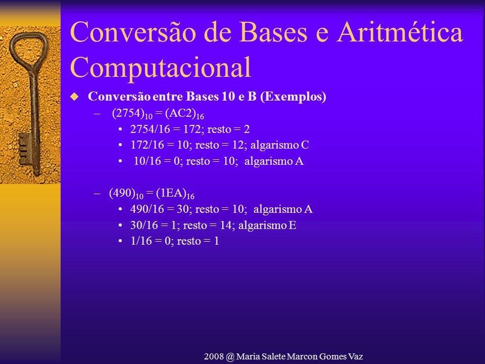 2008 @ Maria Salete Marcon Gomes Vaz Conversão de Bases e Aritmética Computacional Conversão entre Bases 10 e B (Exemplos) – (2754) 10 = (AC2) 16 2754
