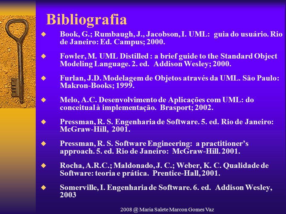 2008 @ Maria Salete Marcon Gomes Vaz Bibliografia Book, G.; Rumbaugh, J., Jacobson, I. UML: guia do usuário. Rio de Janeiro: Ed. Campus; 2000. Fowler,