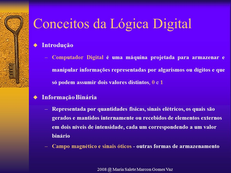 2008 @ Maria Salete Marcon Gomes Vaz Conceitos da Lógica Digital Introdução –Computador Digital é uma máquina projetada para armazenar e manipular inf