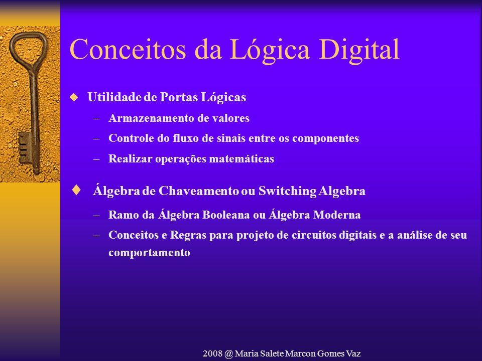 2008 @ Maria Salete Marcon Gomes Vaz Conceitos da Lógica Digital Utilidade de Portas Lógicas –Armazenamento de valores –Controle do fluxo de sinais en