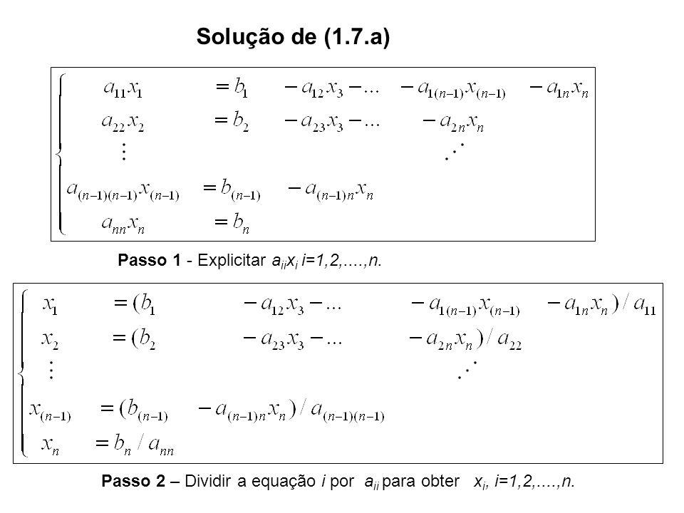 Solução de (1.7.a) Passo 1 - Explicitar a ii x i i=1,2,....,n. Passo 2 – Dividir a equação i por a ii para obter x i, i=1,2,....,n.