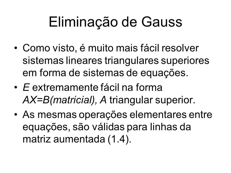 Eliminação de Gauss Como visto, é muito mais fácil resolver sistemas lineares triangulares superiores em forma de sistemas de equações. E extremamente
