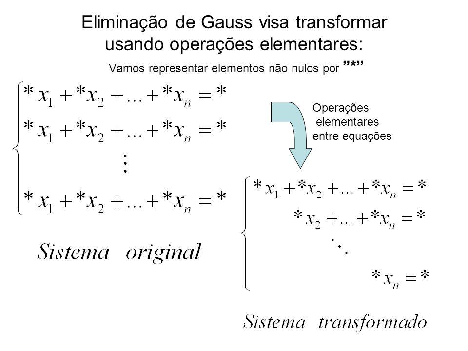 Eliminação de Gauss visa transformar usando operações elementares: Vamos representar elementos não nulos por * Operações elementares entre equações
