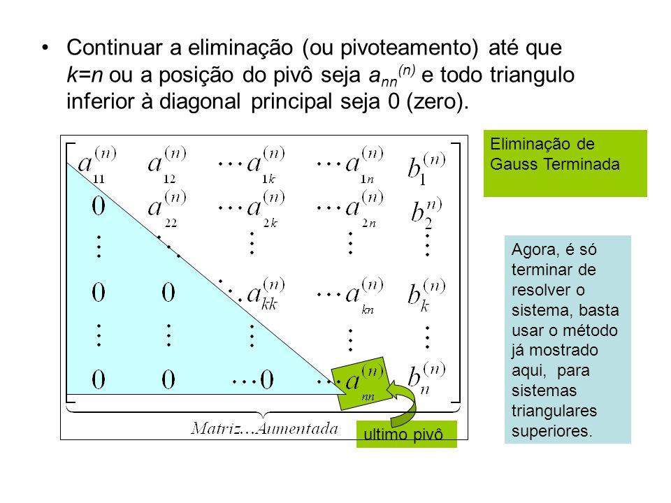 Continuar a eliminação (ou pivoteamento) até que k=n ou a posição do pivô seja a nn (n) e todo triangulo inferior à diagonal principal seja 0 (zero).